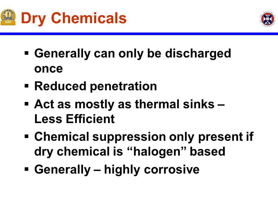 Dry Chemicals  Generally can only be discharged once  Reduced penetration  Act as mostly as thermal sinks – Less Efficient  Chemical suppression only present if dry chemical is halogen based  Generally – highly corrosive
