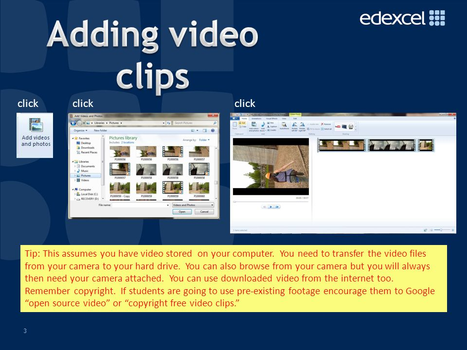 3 As easy as... click Tip: This assumes you have video stored on your computer.
