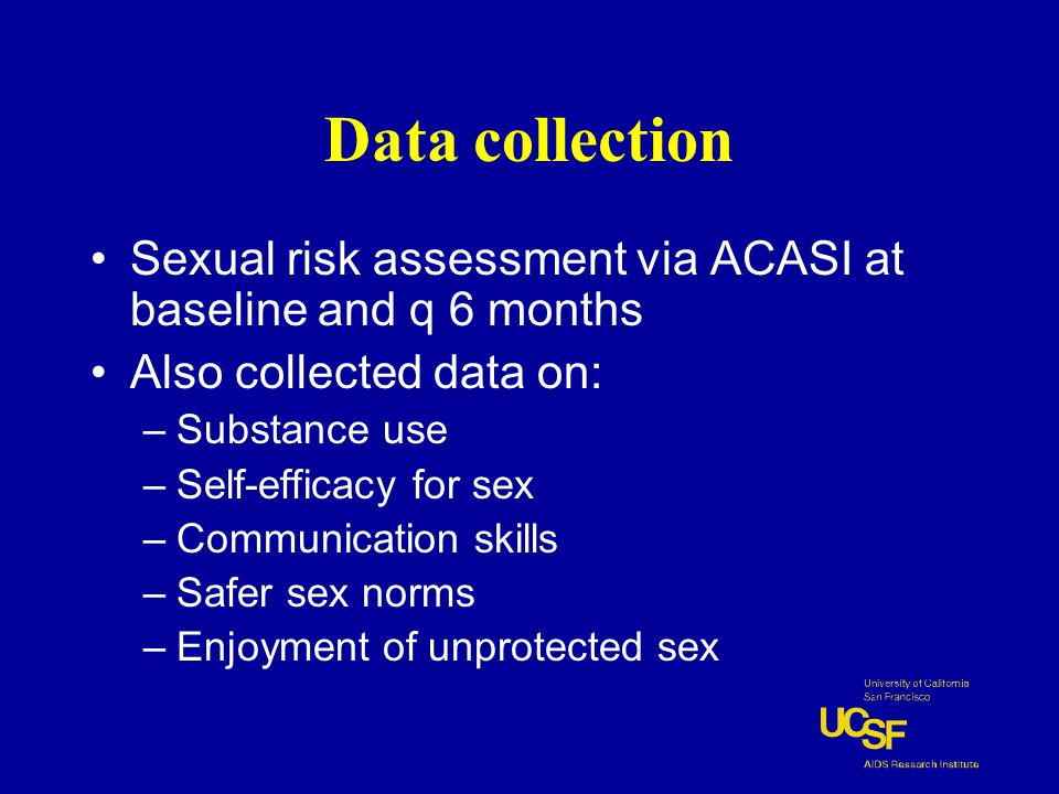 Data collection Sexual risk assessment via ACASI at baseline and q 6 months Also collected data on: –Substance use –Self-efficacy for sex –Communication skills –Safer sex norms –Enjoyment of unprotected sex
