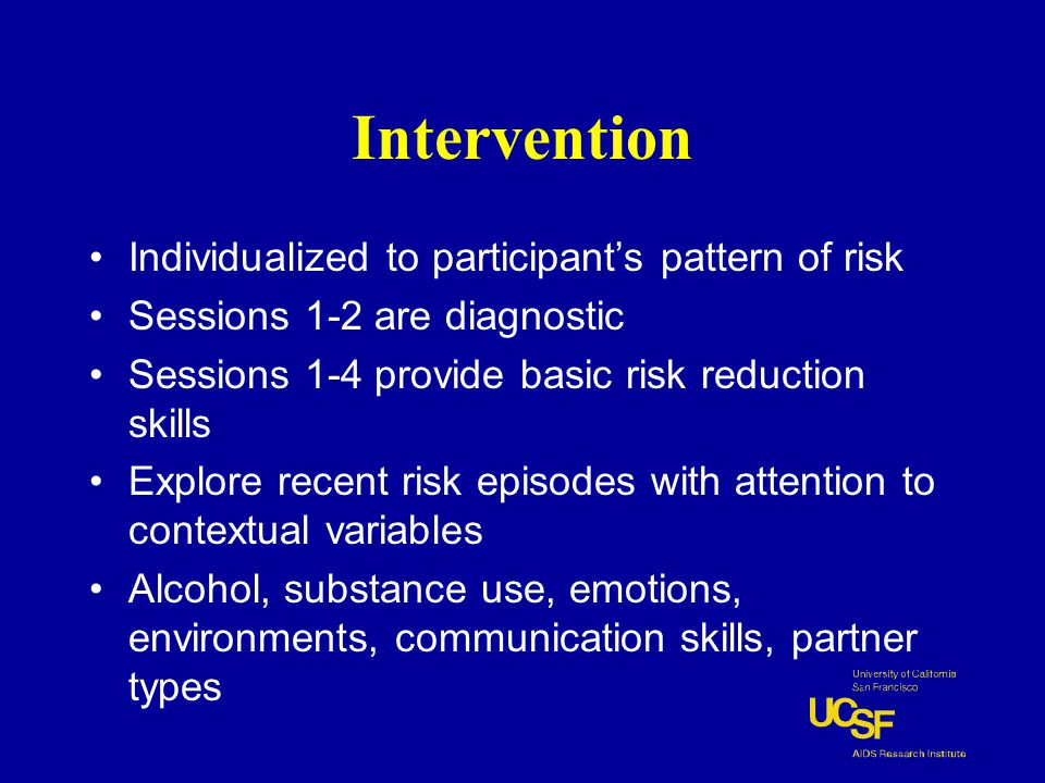 Intervention Individualized to participant's pattern of risk Sessions 1-2 are diagnostic Sessions 1-4 provide basic risk reduction skills Explore recent risk episodes with attention to contextual variables Alcohol, substance use, emotions, environments, communication skills, partner types