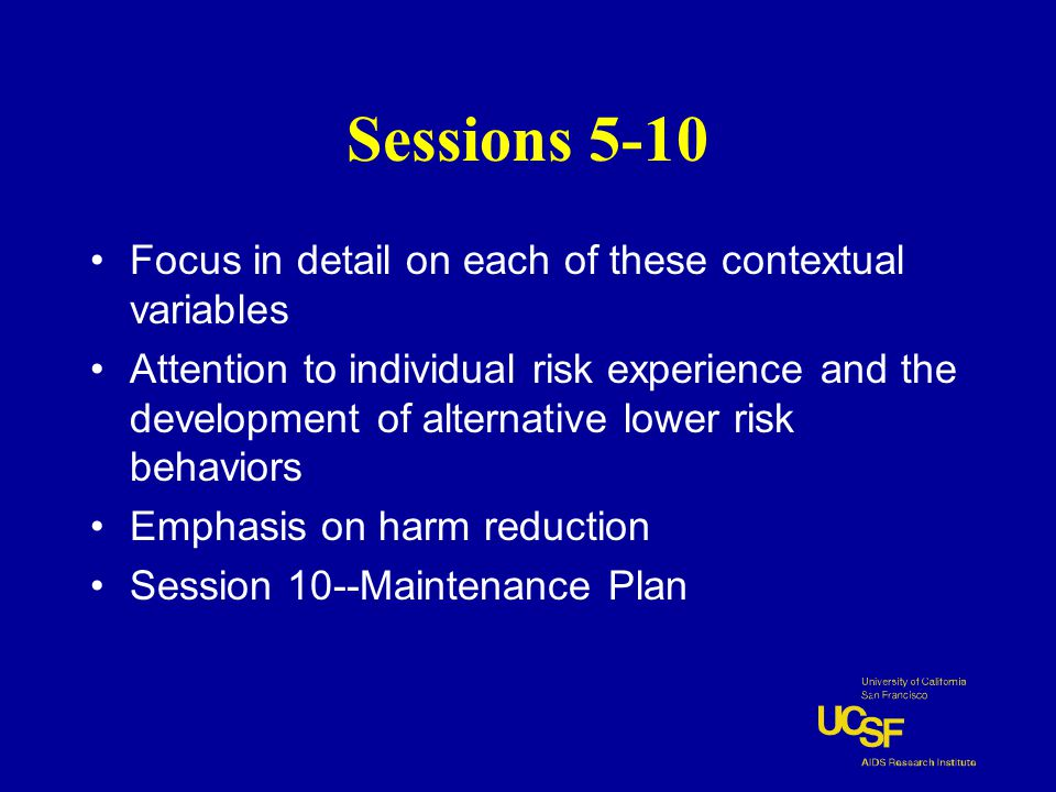 Sessions 5-10 Focus in detail on each of these contextual variables Attention to individual risk experience and the development of alternative lower risk behaviors Emphasis on harm reduction Session 10--Maintenance Plan