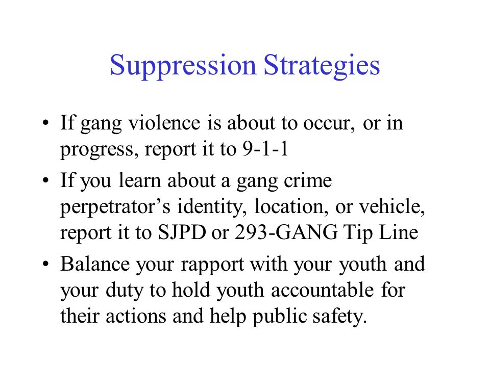 Suppression Strategies If gang violence is about to occur, or in progress, report it to 9-1-1 If you learn about a gang crime perpetrator's identity, location, or vehicle, report it to SJPD or 293-GANG Tip Line Balance your rapport with your youth and your duty to hold youth accountable for their actions and help public safety.