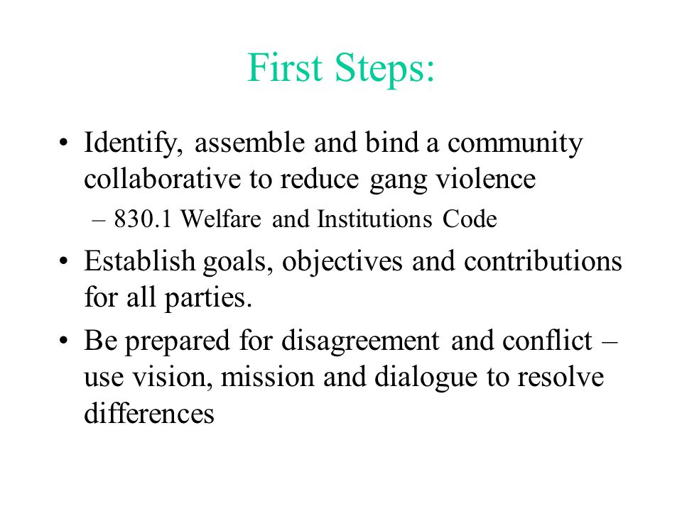 First Steps: Identify, assemble and bind a community collaborative to reduce gang violence –830.1 Welfare and Institutions Code Establish goals, objectives and contributions for all parties.