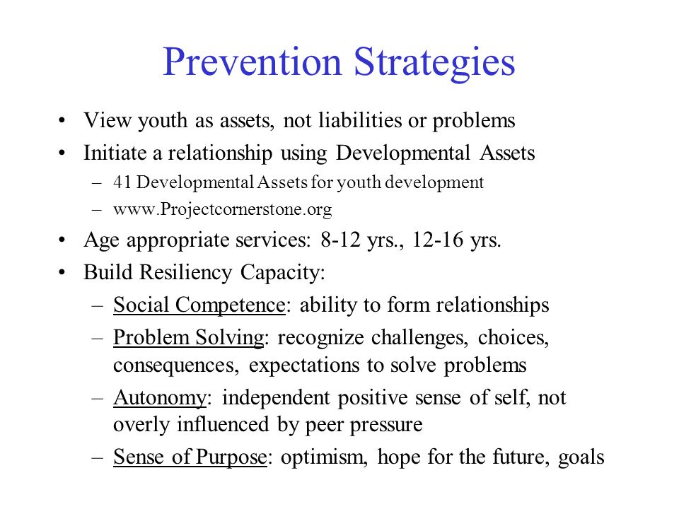 Prevention Strategies View youth as assets, not liabilities or problems Initiate a relationship using Developmental Assets –41 Developmental Assets for youth development –www.Projectcornerstone.org Age appropriate services: 8-12 yrs., 12-16 yrs.