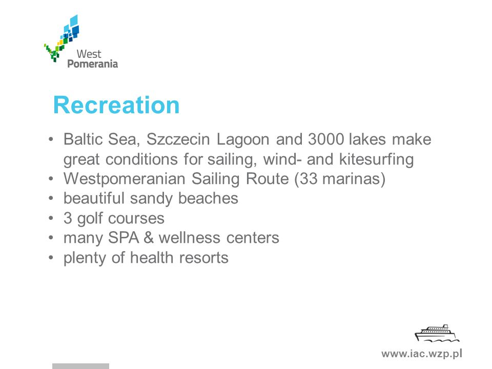 www.iac.wzp.p l Recreation Baltic Sea, Szczecin Lagoon and 3000 lakes make great conditions for sailing, wind- and kitesurfing Westpomeranian Sailing Route (33 marinas) beautiful sandy beaches 3 golf courses many SPA & wellness centers plenty of health resorts