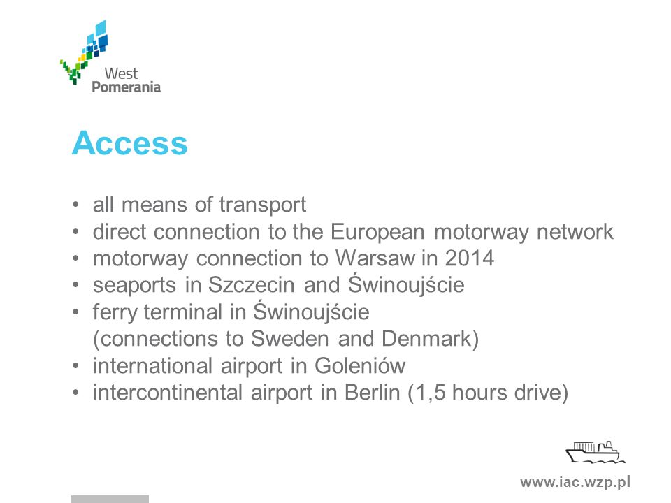 www.iac.wzp.p l Access all means of transport direct connection to the European motorway network motorway connection to Warsaw in 2014 seaports in Szczecin and Świnoujście ferry terminal in Świnoujście (connections to Sweden and Denmark) international airport in Goleniów intercontinental airport in Berlin (1,5 hours drive)