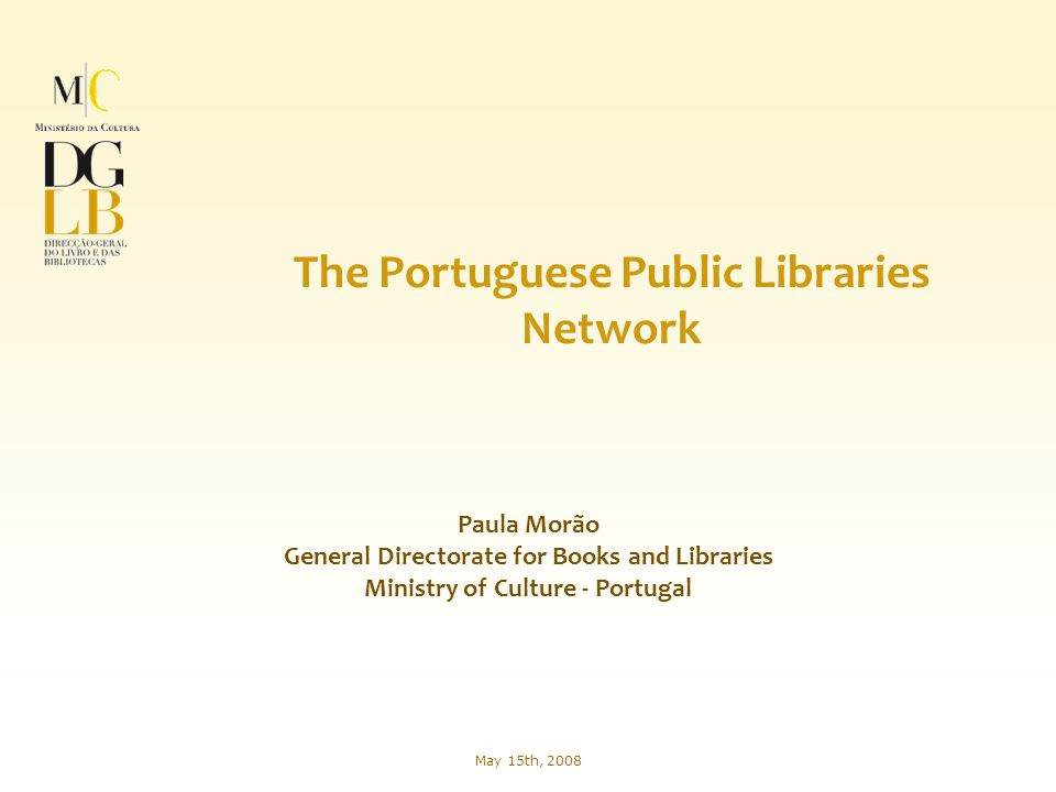 Paula Morão General Directorate for Books and Libraries Ministry of Culture - Portugal The Portuguese Public Libraries Network May 15th, 2008