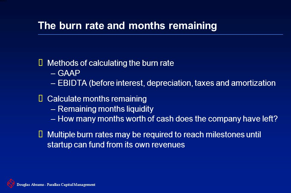 10 6XXXX Douglas Abrams - Parallax Capital Management The burn rate and months remaining  Methods of calculating the burn rate –GAAP –EBIDTA (before interest, depreciation, taxes and amortization  Calculate months remaining –Remaining months liquidity –How many months worth of cash does the company have left.
