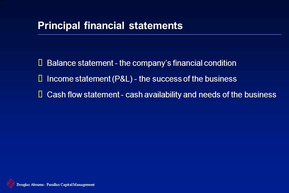 11 6XXXX Douglas Abrams - Parallax Capital Management Principal financial statements  Balance statement - the company's financial condition  Income statement (P&L) - the success of the business  Cash flow statement - cash availability and needs of the business