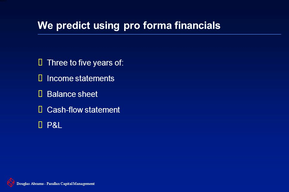 16 6XXXX Douglas Abrams - Parallax Capital Management We predict using pro forma financials  Three to five years of:  Income statements  Balance sheet  Cash-flow statement  P&L