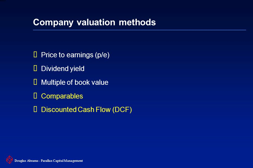 19 6XXXX Douglas Abrams - Parallax Capital Management Company valuation methods  Price to earnings (p/e)  Dividend yield  Multiple of book value  Comparables  Discounted Cash Flow (DCF)