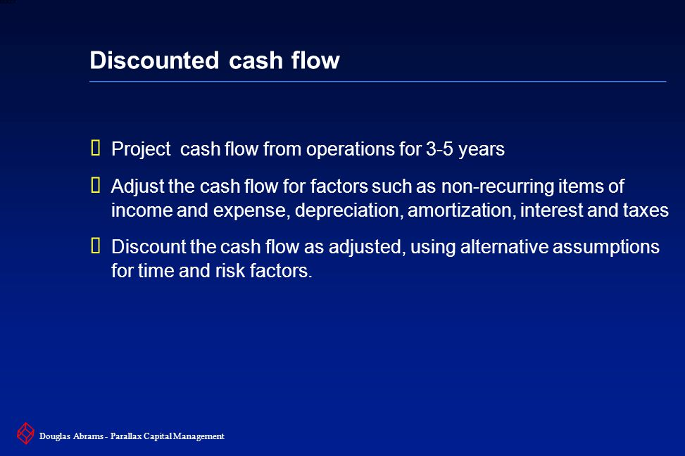 22 6XXXX Douglas Abrams - Parallax Capital Management Discounted cash flow  Project cash flow from operations for 3-5 years  Adjust the cash flow for factors such as non-recurring items of income and expense, depreciation, amortization, interest and taxes  Discount the cash flow as adjusted, using alternative assumptions for time and risk factors.
