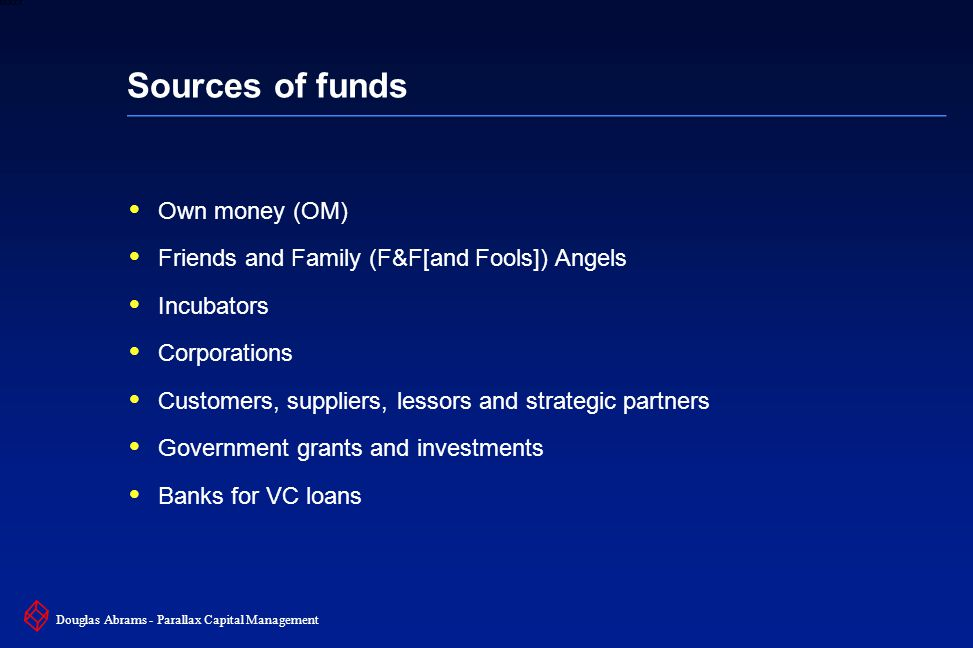 28 6XXXX Douglas Abrams - Parallax Capital Management Sources of funds  Own money (OM)  Friends and Family (F&F[and Fools]) Angels  Incubators  Corporations  Customers, suppliers, lessors and strategic partners  Government grants and investments  Banks for VC loans