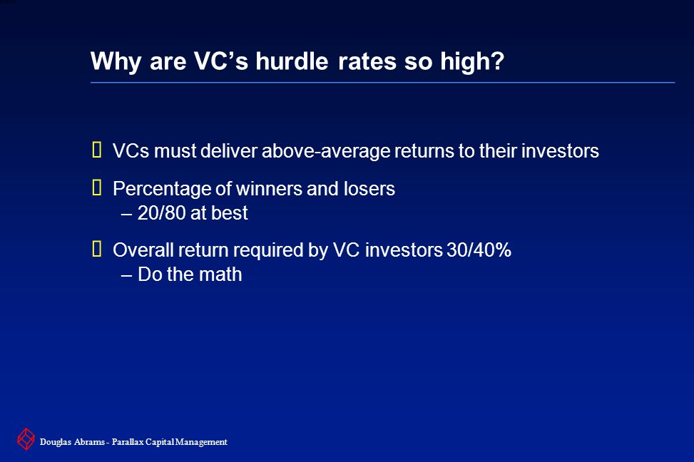 34 6XXXX Douglas Abrams - Parallax Capital Management Why are VC's hurdle rates so high?  VCs must deliver above-average returns to their investors 