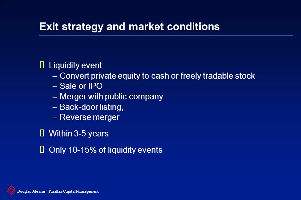 37 6XXXX Douglas Abrams - Parallax Capital Management Exit strategy and market conditions  Liquidity event –Convert private equity to cash or freely tradable stock –Sale or IPO –Merger with public company –Back-door listing, –Reverse merger  Within 3-5 years  Only 10-15% of liquidity events