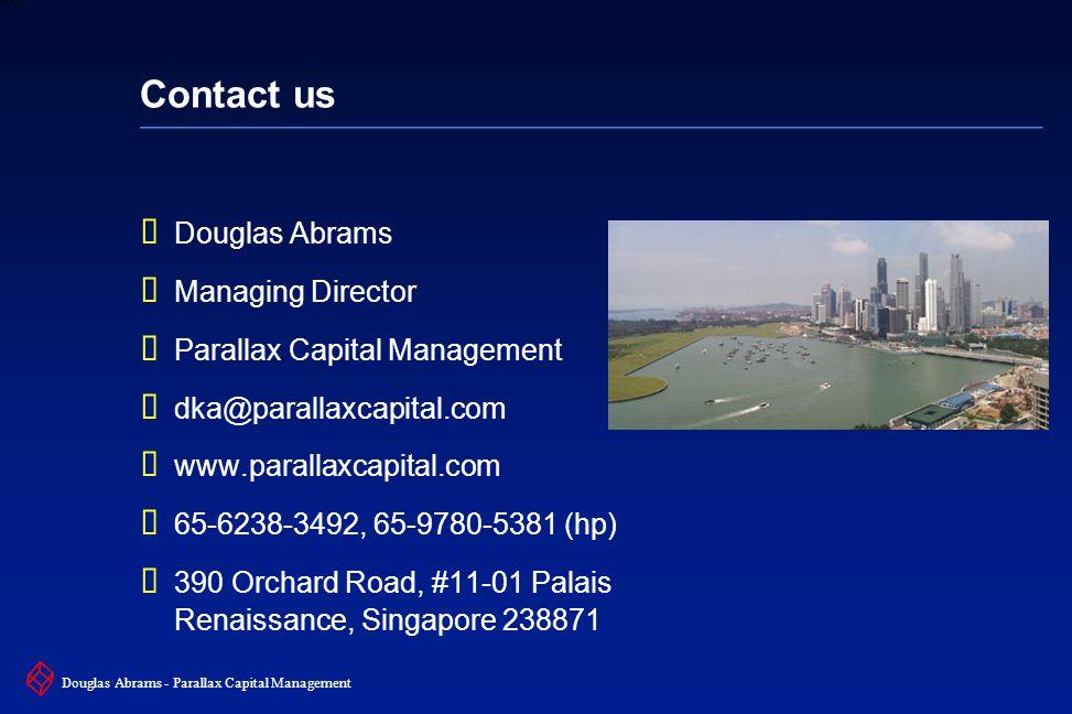 38 6XXXX Douglas Abrams - Parallax Capital Management Contact us  Douglas Abrams  Managing Director  Parallax Capital Management  dka@parallaxcapital.com  www.parallaxcapital.com  65-6238-3492, 65-9780-5381 (hp)  390 Orchard Road, #11-01 Palais Renaissance, Singapore 238871