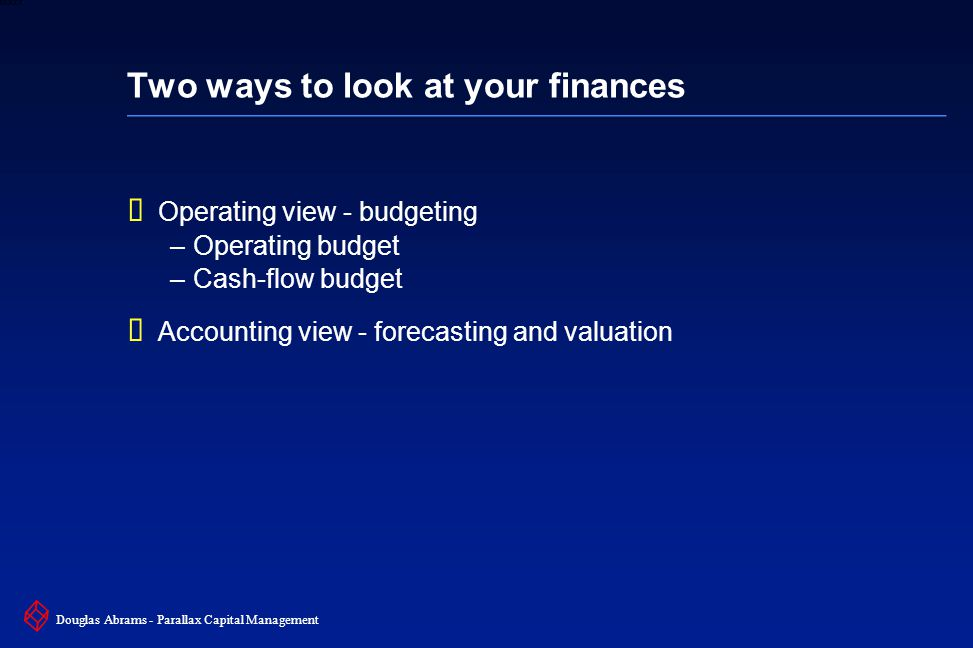 6 6XXXX Douglas Abrams - Parallax Capital Management Two ways to look at your finances  Operating view - budgeting –Operating budget –Cash-flow budget  Accounting view - forecasting and valuation