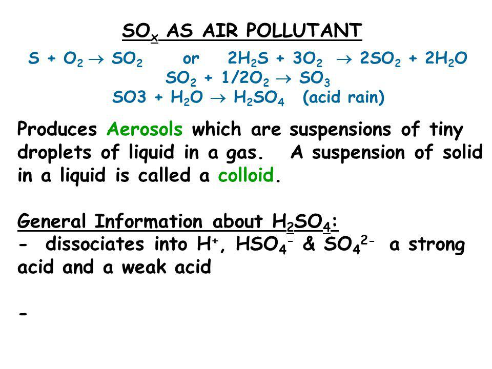 SO x AS AIR POLLUTANT S + O 2  SO 2 or 2H 2 S + 3O 2  2SO 2 + 2H 2 O SO 2 + 1/2O 2  SO 3 SO3 + H 2 O  H 2 SO 4 (acid rain) Produces Aerosols which are suspensions of tiny droplets of liquid in a gas.