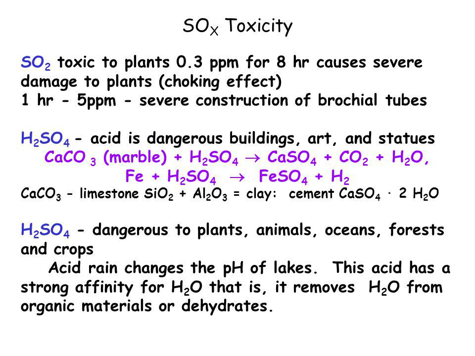 SO X Toxicity SO 2 toxic to plants 0.3 ppm for 8 hr causes severe damage to plants (choking effect) 1 hr - 5ppm - severe construction of brochial tubes H 2 SO 4 - acid is dangerous buildings, art, and statues CaCO 3 (marble) + H 2 SO 4  CaSO 4 + CO 2 + H 2 O, Fe + H 2 SO 4  FeSO 4 + H 2 CaCO 3 - limestone SiO 2 + Al 2 O 3 = clay: cement CaSO 4 · 2 H 2 O H 2 SO 4 - dangerous to plants, animals, oceans, forests and crops Acid rain changes the pH of lakes.