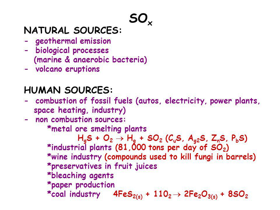NATURAL SOURCES: - geothermal emission - biological processes (marine & anaerobic bacteria) - volcano eruptions HUMAN SOURCES: - combustion of fossil fuels (autos, electricity, power plants, space heating, industry) - non combustion sources: *metal ore smelting plants H g S + O 2  H g + SO 2 (C u S, A g2 S, Z n S, P b S) *industrial plants (81,000 tons per day of SO 2 ) *wine industry (compounds used to kill fungi in barrels) *preservatives in fruit juices *bleaching agents *paper production *coal industry 4FeS 2(s) + 110 2  2Fe 2 O 3(s) + 8SO 2 SO x