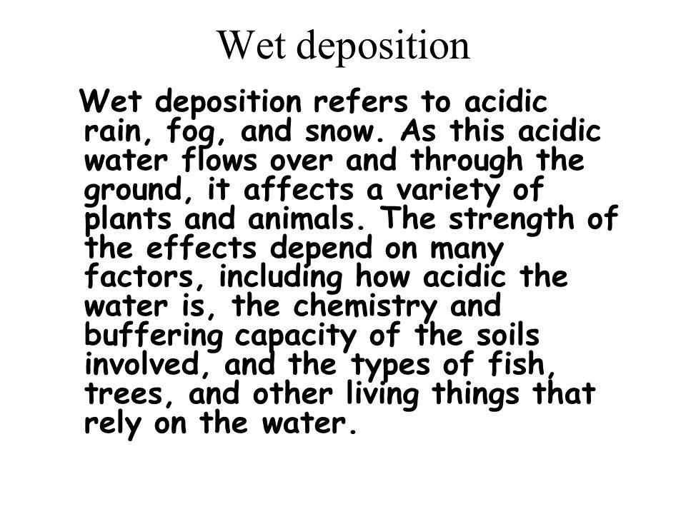 Wet deposition Wet deposition refers to acidic rain, fog, and snow.