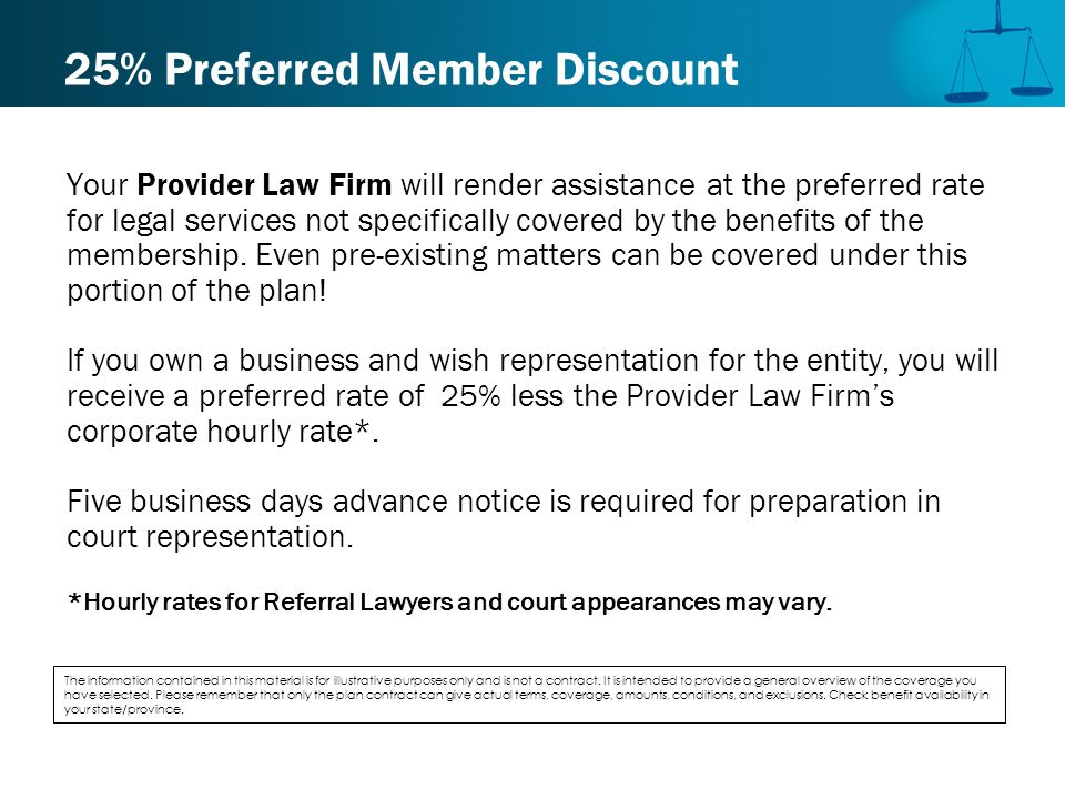 25% Preferred Member Discount Your Provider Law Firm will render assistance at the preferred rate for legal services not specifically covered by the benefits of the membership.