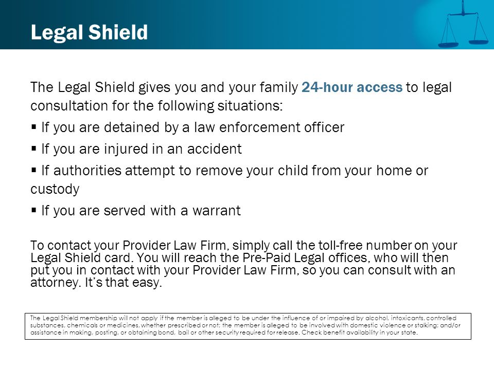 Legal Shield The Legal Shield gives you and your family 24-hour access to legal consultation for the following situations:  If you are detained by a law enforcement officer  If you are injured in an accident  If authorities attempt to remove your child from your home or custody  If you are served with a warrant To contact your Provider Law Firm, simply call the toll-free number on your Legal Shield card.