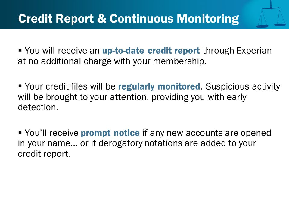 Credit Report & Continuous Monitoring  You will receive an up-to-date credit report through Experian at no additional charge with your membership.
