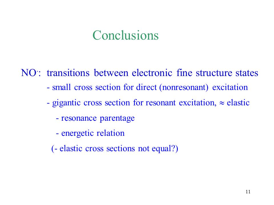 11 Conclusions NO · :transitions between electronic fine structure states - small cross section for direct (nonresonant) excitation - gigantic cross section for resonant excitation,  elastic - resonance parentage - energetic relation (- elastic cross sections not equal?)