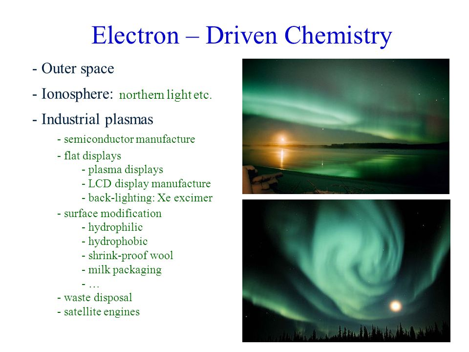 2 Electron – Driven Chemistry - Outer space - Ionosphere: northern light etc. - Industrial plasmas - semiconductor manufacture - flat displays - plasm