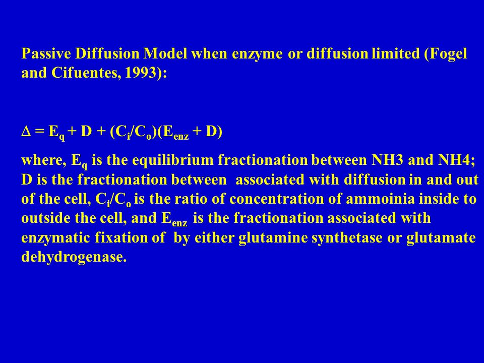 Passive Diffusion Model when enzyme or diffusion limited (Fogel and Cifuentes, 1993):  = E q + D + (C i /C o )(E enz + D) where, E q is the equilibrium fractionation between NH3 and NH4; D is the fractionation between associated with diffusion in and out of the cell, C i /C o is the ratio of concentration of ammoinia inside to outside the cell, and E enz is the fractionation associated with enzymatic fixation of by either glutamine synthetase or glutamate dehydrogenase.