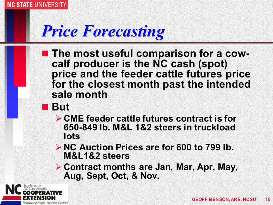 GEOFF BENSON, ARE, NCSU15 Price Forecasting n The most useful comparison for a cow- calf producer is the NC cash (spot) price and the feeder cattle futures price for the closest month past the intended sale month n But  CME feeder cattle futures contract is for 650-849 lb.