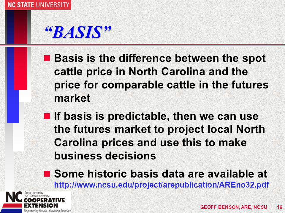 GEOFF BENSON, ARE, NCSU16 BASIS n Basis is the difference between the spot cattle price in North Carolina and the price for comparable cattle in the futures market n If basis is predictable, then we can use the futures market to project local North Carolina prices and use this to make business decisions n Some historic basis data are available at http://www.ncsu.edu/project/arepublication/AREno32.pdf