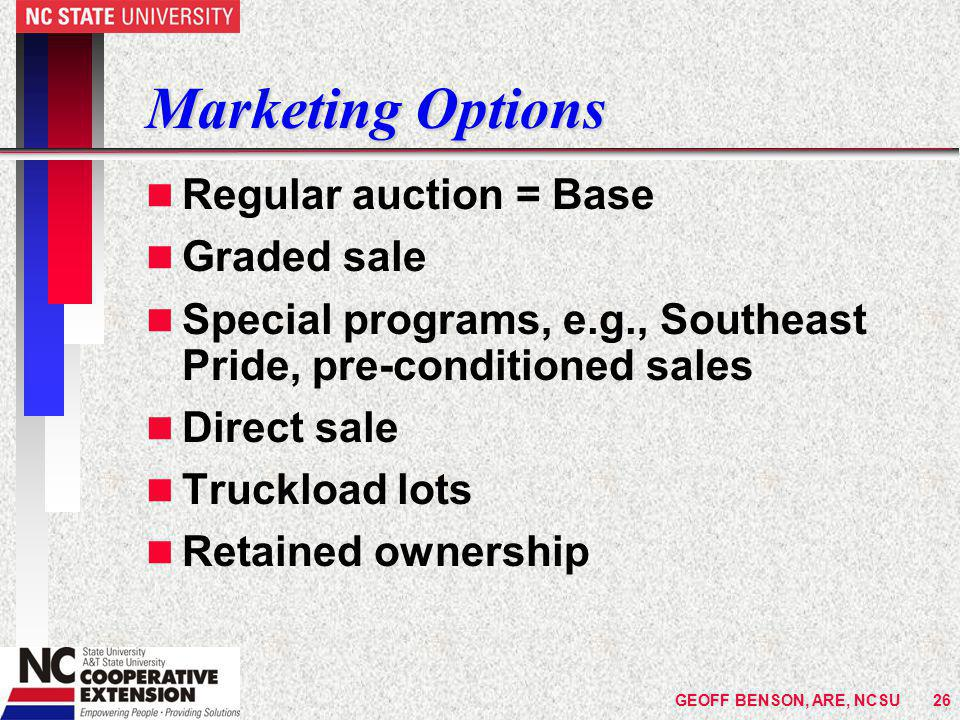 GEOFF BENSON, ARE, NCSU26 Marketing Options n Regular auction = Base n Graded sale n Special programs, e.g., Southeast Pride, pre-conditioned sales n Direct sale n Truckload lots n Retained ownership