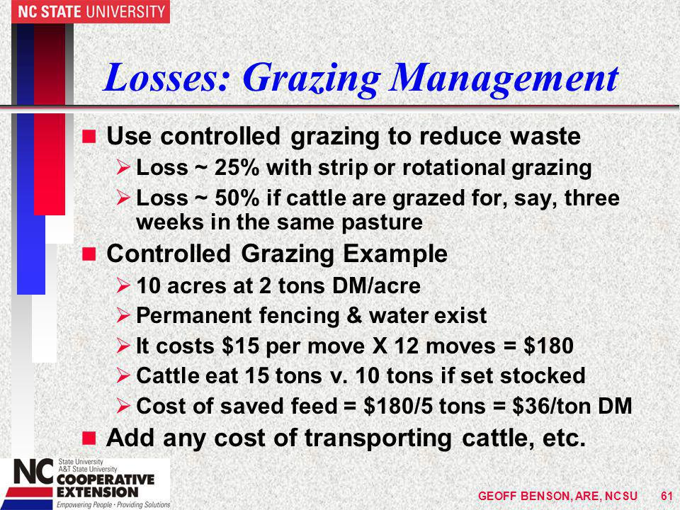 GEOFF BENSON, ARE, NCSU61 Losses: Grazing Management n Use controlled grazing to reduce waste  Loss ~ 25% with strip or rotational grazing  Loss ~ 50% if cattle are grazed for, say, three weeks in the same pasture n Controlled Grazing Example  10 acres at 2 tons DM/acre  Permanent fencing & water exist  It costs $15 per move X 12 moves = $180  Cattle eat 15 tons v.