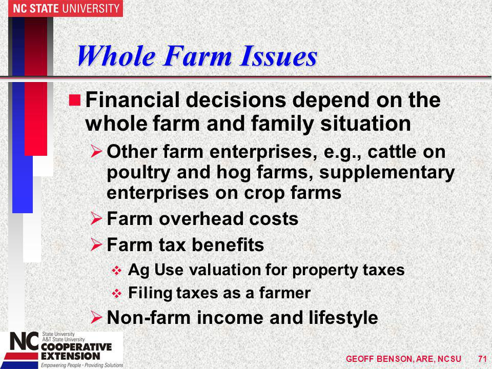 Whole Farm Issues n Financial decisions depend on the whole farm and family situation  Other farm enterprises, e.g., cattle on poultry and hog farms, supplementary enterprises on crop farms  Farm overhead costs  Farm tax benefits v Ag Use valuation for property taxes v Filing taxes as a farmer  Non-farm income and lifestyle GEOFF BENSON, ARE, NCSU71