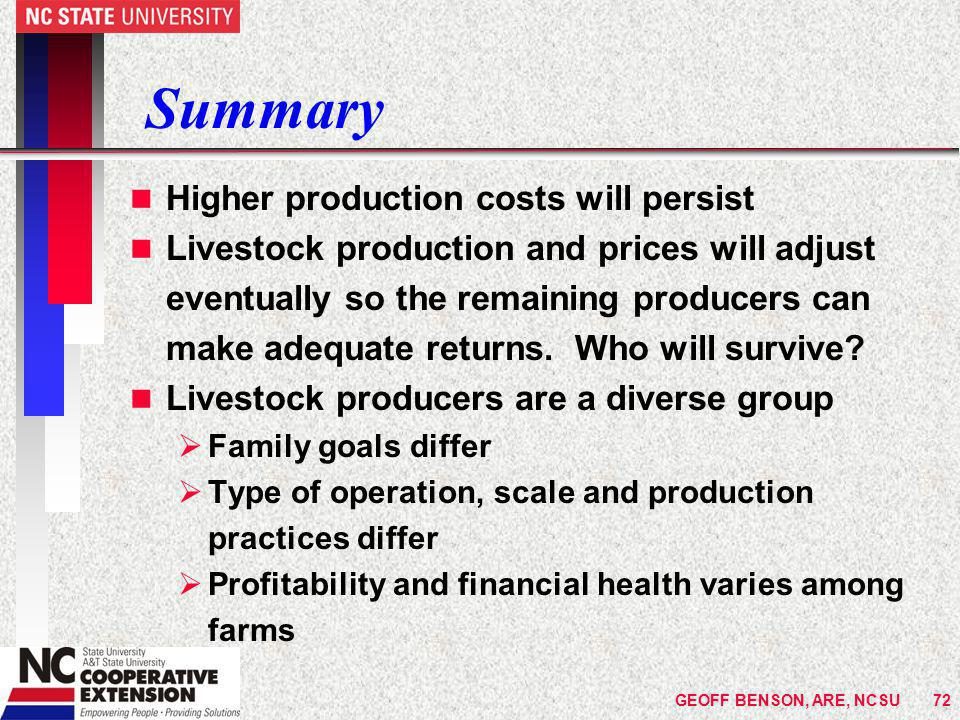 GEOFF BENSON, ARE, NCSU72 Summary n Higher production costs will persist n Livestock production and prices will adjust eventually so the remaining producers can make adequate returns.