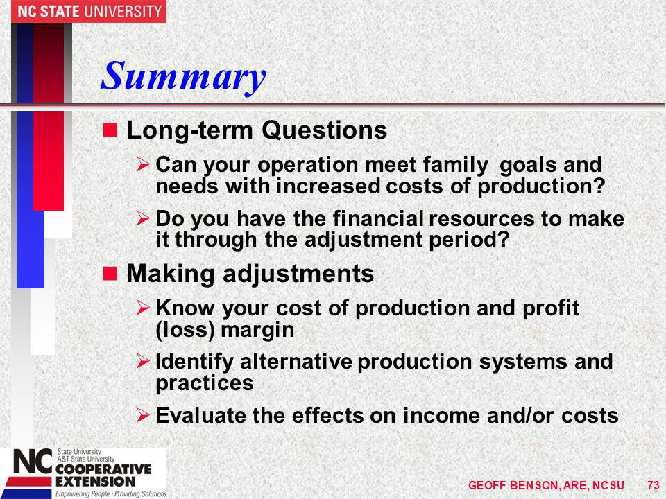 GEOFF BENSON, ARE, NCSU73 Summary n Long-term Questions  Can your operation meet family goals and needs with increased costs of production.