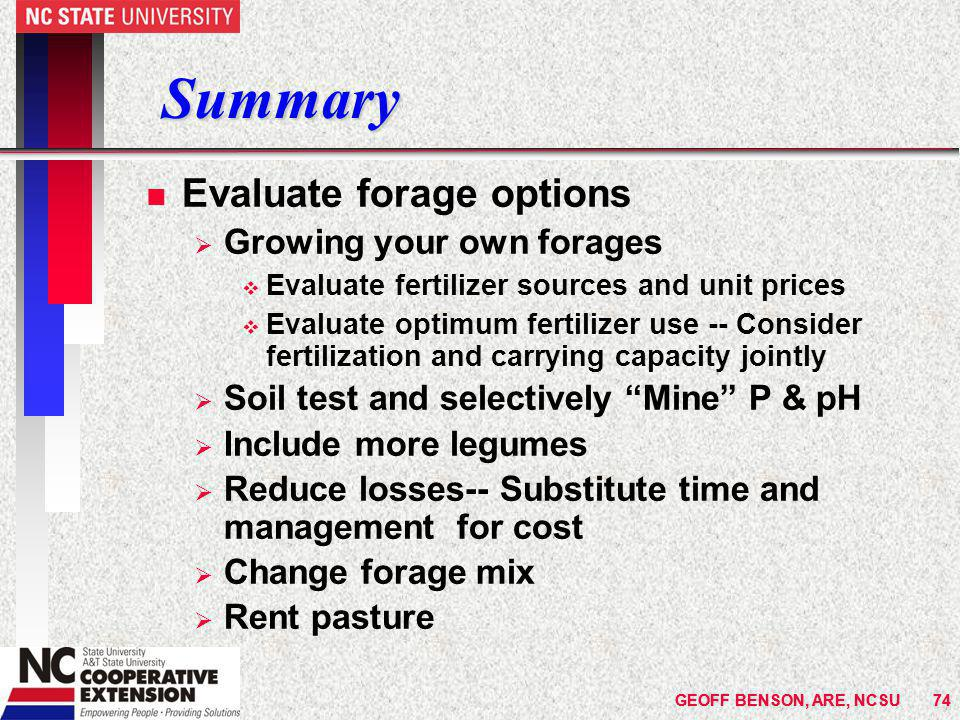 GEOFF BENSON, ARE, NCSU74 Summary n Evaluate forage options  Growing your own forages v Evaluate fertilizer sources and unit prices v Evaluate optimum fertilizer use -- Consider fertilization and carrying capacity jointly  Soil test and selectively Mine P & pH  Include more legumes  Reduce losses-- Substitute time and management for cost  Change forage mix  Rent pasture GEOFF BENSON, ARE, NCSU74
