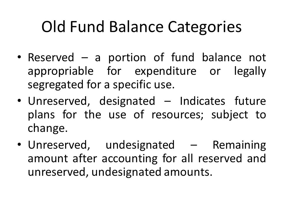 Old Fund Balance Categories Reserved – a portion of fund balance not appropriable for expenditure or legally segregated for a specific use. Unreserved
