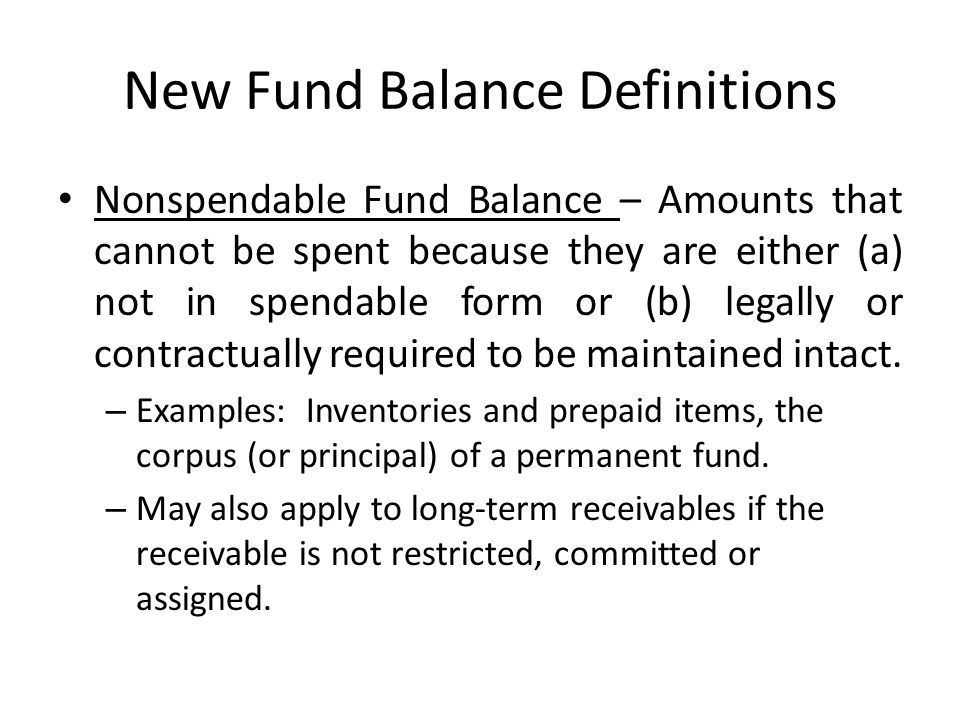 New Fund Balance Definitions Nonspendable Fund Balance – Amounts that cannot be spent because they are either (a) not in spendable form or (b) legally
