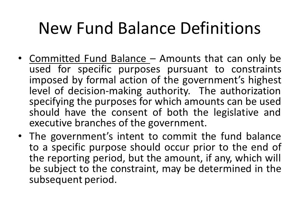 New Fund Balance Definitions Committed Fund Balance – Amounts that can only be used for specific purposes pursuant to constraints imposed by formal ac