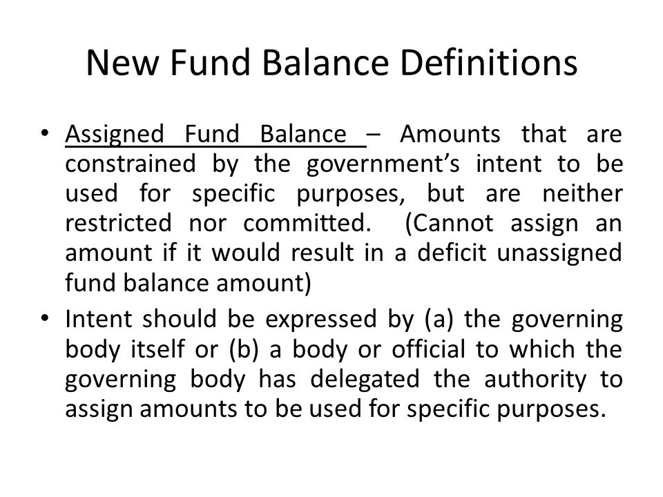 New Fund Balance Definitions Assigned Fund Balance – Amounts that are constrained by the government's intent to be used for specific purposes, but are