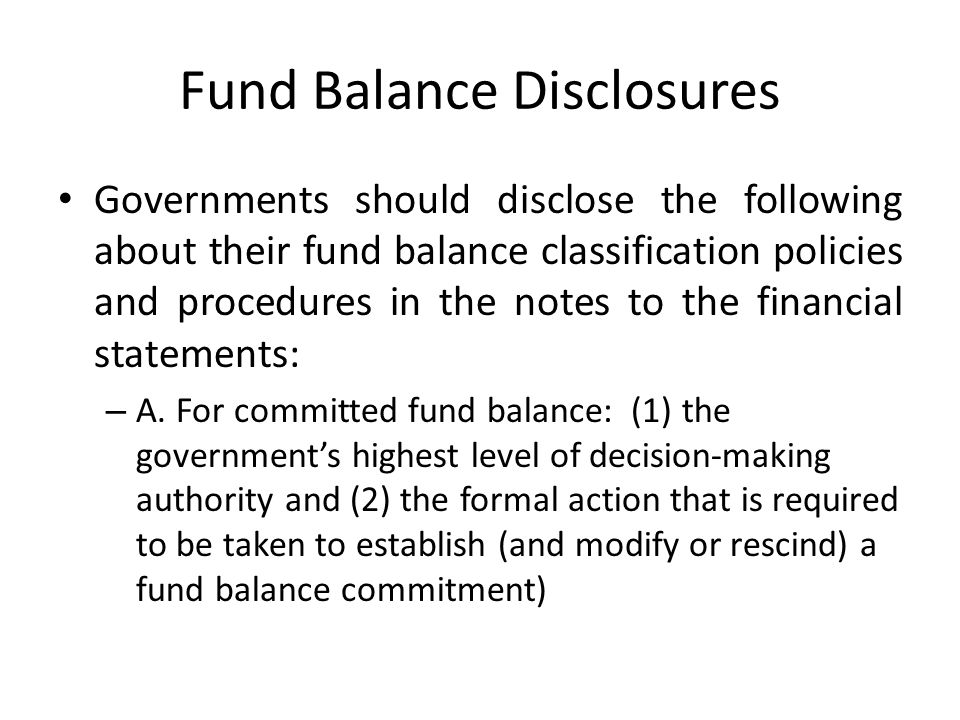 Fund Balance Disclosures Governments should disclose the following about their fund balance classification policies and procedures in the notes to the