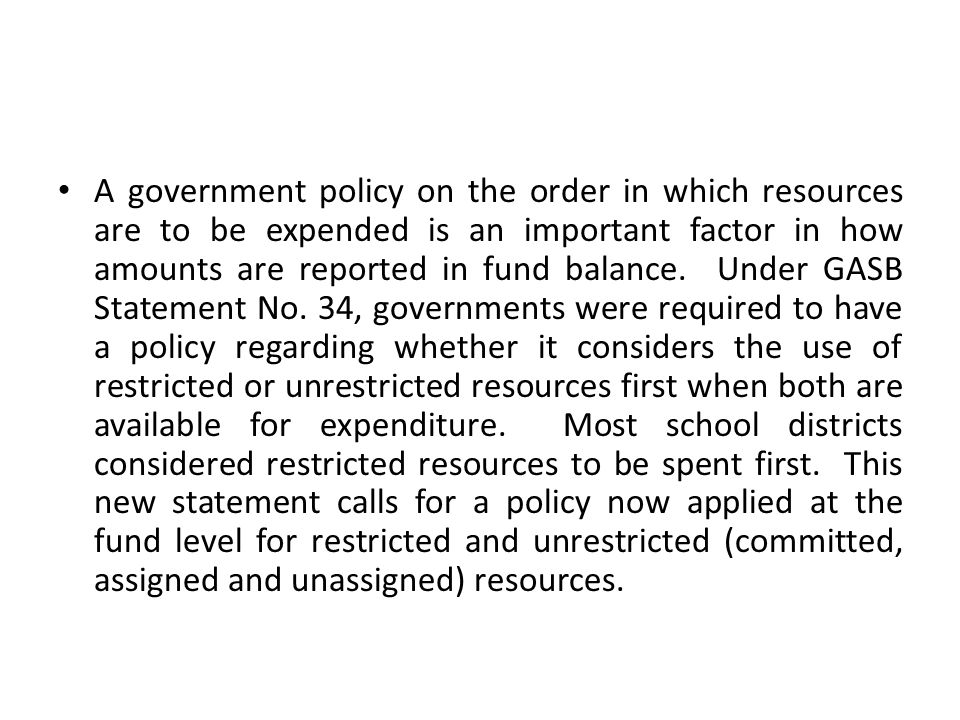 A government policy on the order in which resources are to be expended is an important factor in how amounts are reported in fund balance. Under GASB