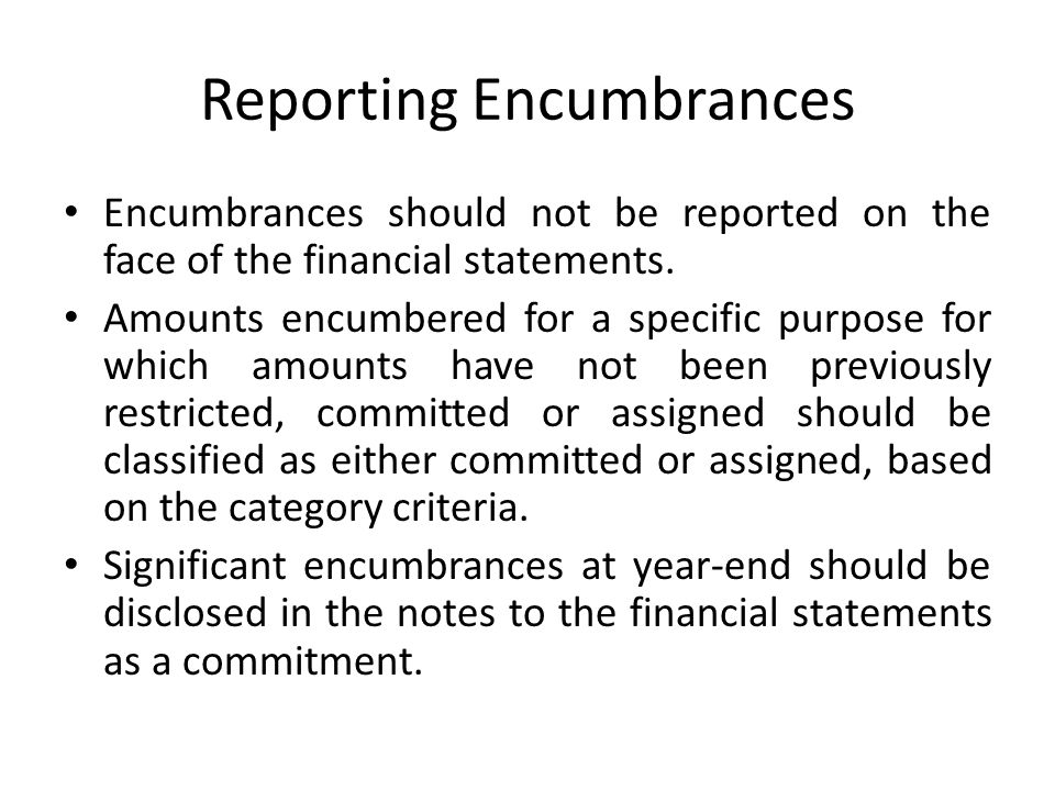 Reporting Encumbrances Encumbrances should not be reported on the face of the financial statements. Amounts encumbered for a specific purpose for whic