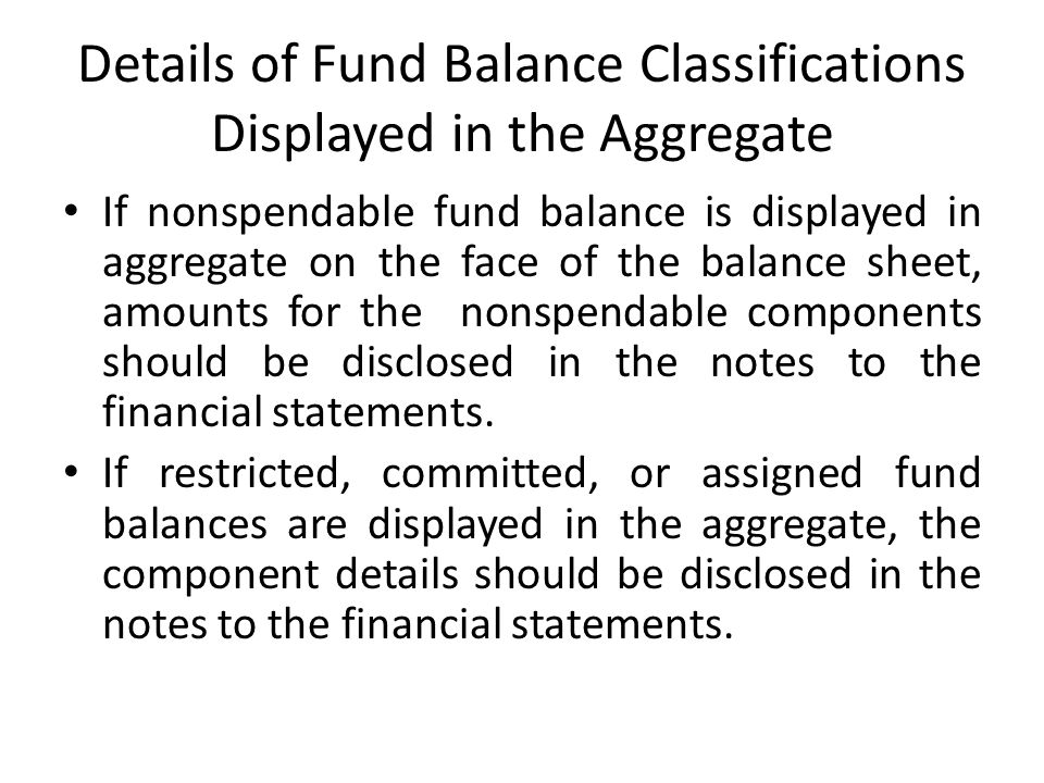 Details of Fund Balance Classifications Displayed in the Aggregate If nonspendable fund balance is displayed in aggregate on the face of the balance s