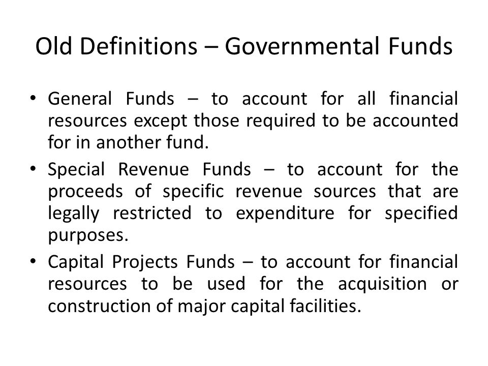 Old Definitions – Governmental Funds General Funds – to account for all financial resources except those required to be accounted for in another fund.