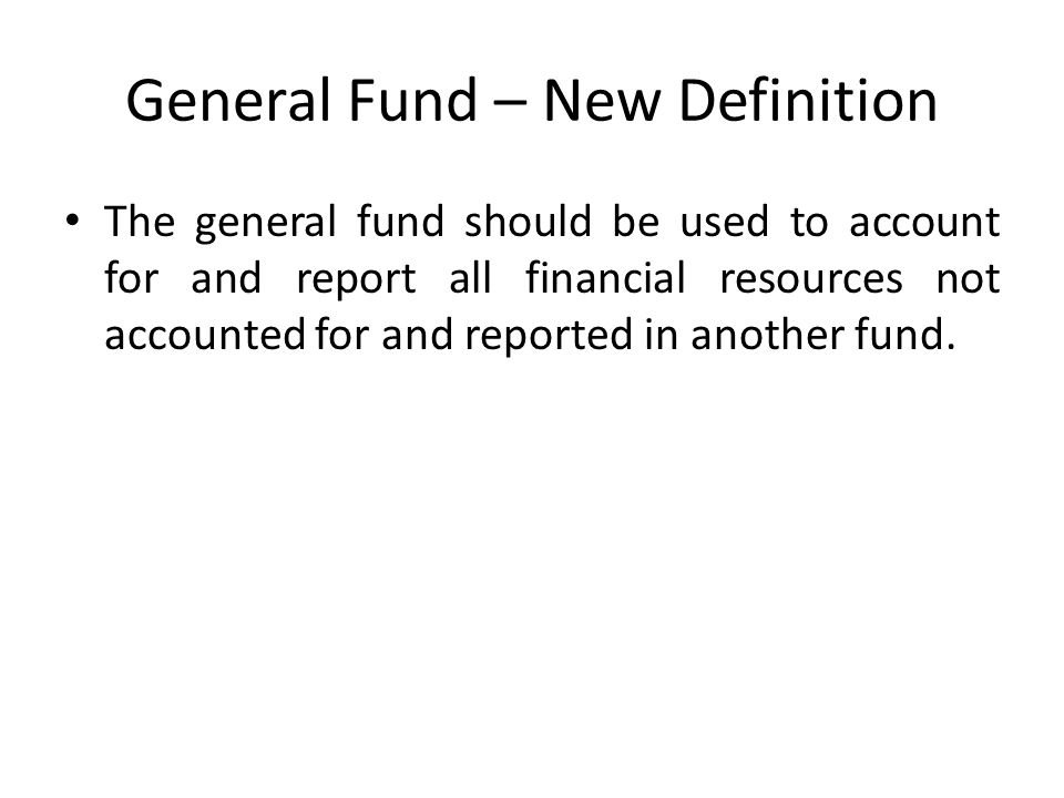 General Fund – New Definition The general fund should be used to account for and report all financial resources not accounted for and reported in anot