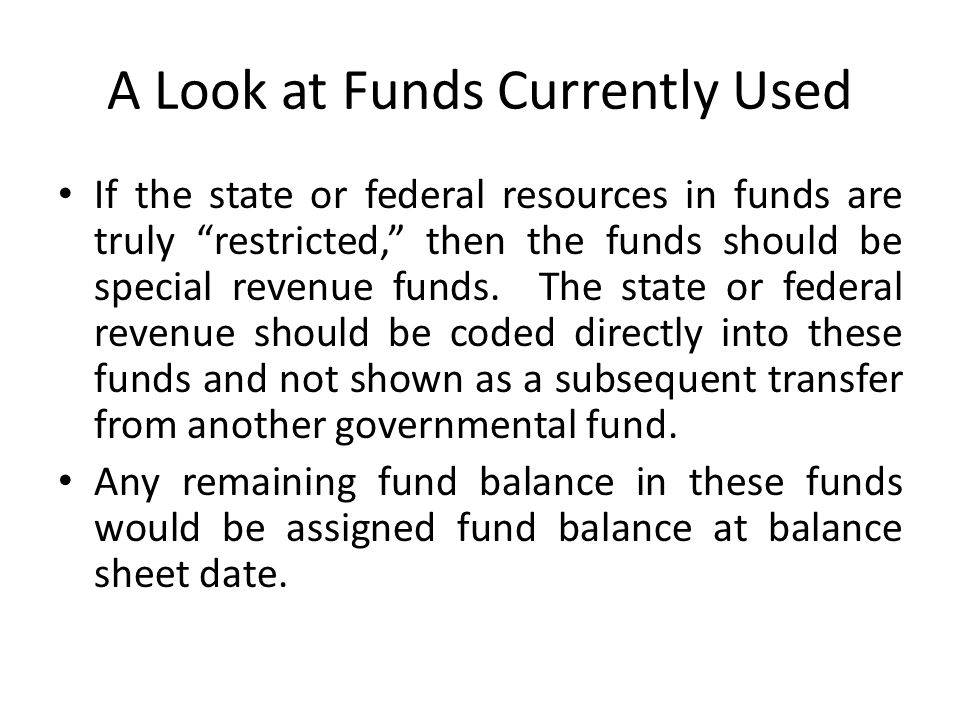 """A Look at Funds Currently Used If the state or federal resources in funds are truly """"restricted,"""" then the funds should be special revenue funds. The"""
